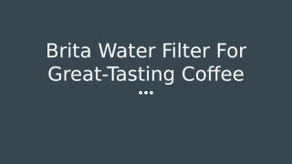 Brita Water Filter For Great-Tasting Coffee.pptx